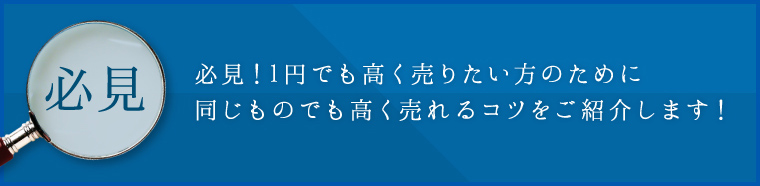 必見!1円でも高く売りたい方のために同じものでも高く売れるコツをご紹介します!