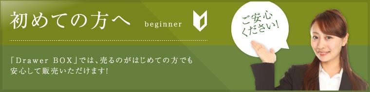 初めての方へ beginner 「Drawer BOX」では、売るのがはじめての方でも安心して販売いただけます!