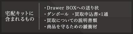 宅配キットに含まれるもの ・Drawer BOXへの送り状 ・ダンボール・買取申込書×1通 ・買取についての説明書類 ・商品を守るための緩衝材